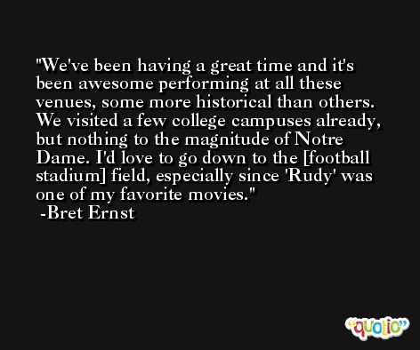 We've been having a great time and it's been awesome performing at all these venues, some more historical than others. We visited a few college campuses already, but nothing to the magnitude of Notre Dame. I'd love to go down to the [football stadium] field, especially since 'Rudy' was one of my favorite movies. -Bret Ernst