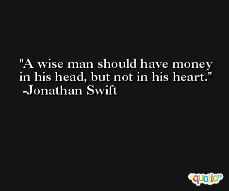 A wise man should have money in his head, but not in his heart. -Jonathan Swift
