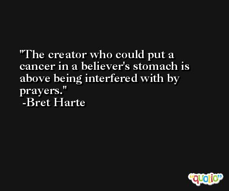 The creator who could put a cancer in a believer's stomach is above being interfered with by prayers. -Bret Harte