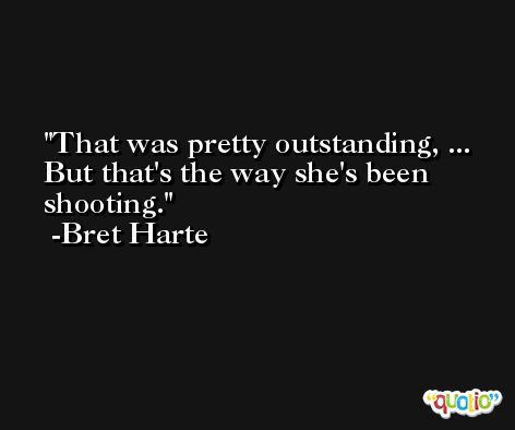 That was pretty outstanding, ... But that's the way she's been shooting. -Bret Harte