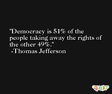 Democracy is 51% of the people taking away the rights of the other 49%. -Thomas Jefferson