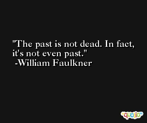 The past is not dead. In fact, it's not even past. -William Faulkner