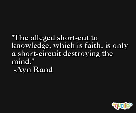 The alleged short-cut to knowledge, which is faith, is only a short-circuit destroying the mind. -Ayn Rand