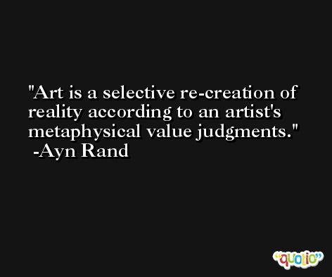 Art is a selective re-creation of reality according to an artist's metaphysical value judgments. -Ayn Rand