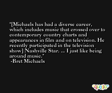 [Michaels has had a diverse career, which includes music that crossed over to contemporary country charts and appearances in film and on television. He recently participated in the television show] Nashville Star. ... I just like being around music. -Bret Michaels
