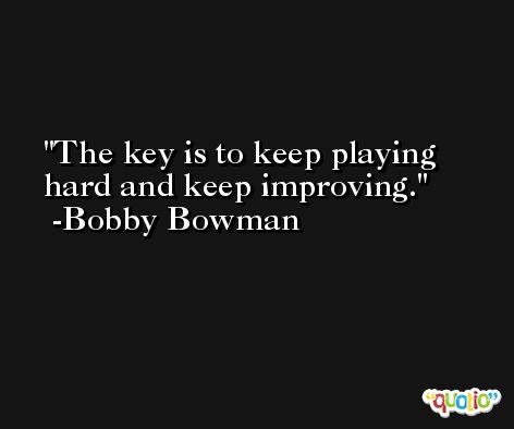 The key is to keep playing hard and keep improving. -Bobby Bowman
