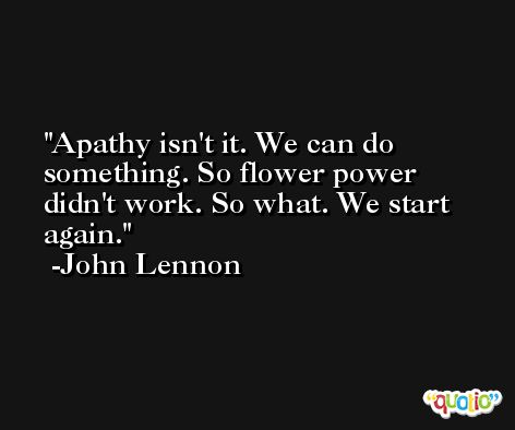 Apathy isn't it. We can do something. So flower power didn't work. So what. We start again. -John Lennon
