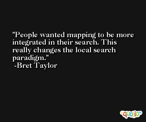 People wanted mapping to be more integrated in their search. This really changes the local search paradigm. -Bret Taylor