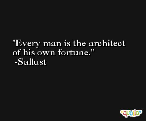 Every man is the architect of his own fortune. -Sallust