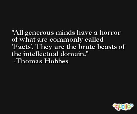 All generous minds have a horror of what are commonly called 'Facts'. They are the brute beasts of the intellectual domain. -Thomas Hobbes