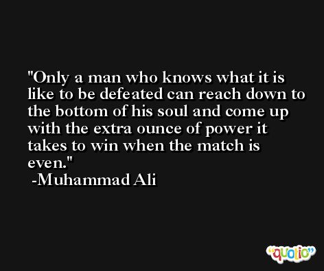 Only a man who knows what it is like to be defeated can reach down to the bottom of his soul and come up with the extra ounce of power it takes to win when the match is even. -Muhammad Ali