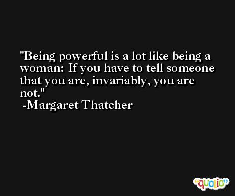 Being powerful is a lot like being a woman: If you have to tell someone that you are, invariably, you are not. -Margaret Thatcher
