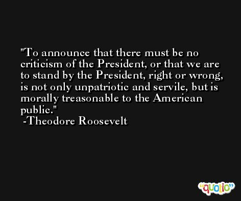 To announce that there must be no criticism of the President, or that we are to stand by the President, right or wrong, is not only unpatriotic and servile, but is morally treasonable to the American public. -Theodore Roosevelt