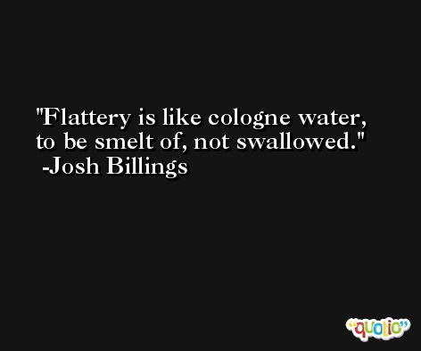 Flattery is like cologne water, to be smelt of, not swallowed. -Josh Billings