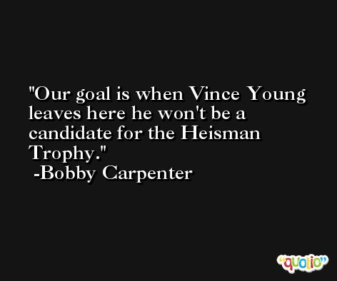 Our goal is when Vince Young leaves here he won't be a candidate for the Heisman Trophy. -Bobby Carpenter