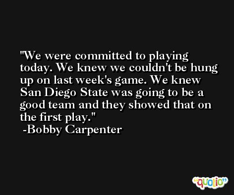 We were committed to playing today. We knew we couldn't be hung up on last week's game. We knew San Diego State was going to be a good team and they showed that on the first play. -Bobby Carpenter