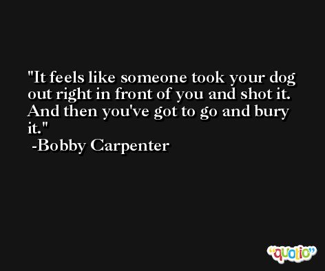 It feels like someone took your dog out right in front of you and shot it. And then you've got to go and bury it. -Bobby Carpenter