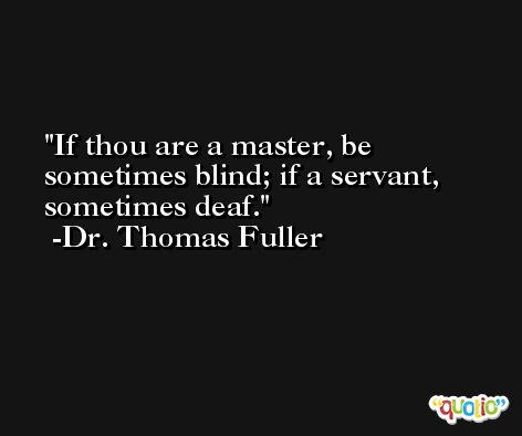 If thou are a master, be sometimes blind; if a servant, sometimes deaf. -Dr. Thomas Fuller