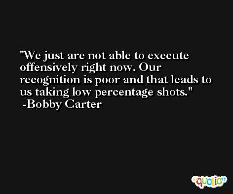 We just are not able to execute offensively right now. Our recognition is poor and that leads to us taking low percentage shots. -Bobby Carter