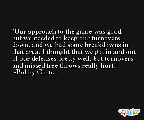Our approach to the game was good, but we needed to keep our turnovers down, and we had some breakdowns in that area. I thought that we got in and out of our defenses pretty well, but turnovers and missed free throws really hurt. -Bobby Carter