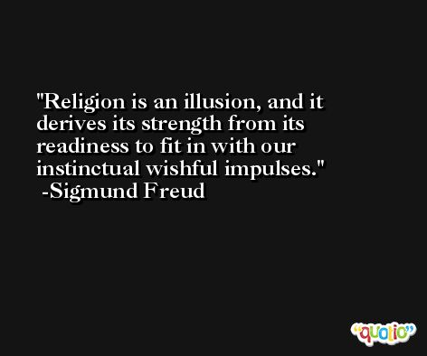 Religion is an illusion, and it derives its strength from its readiness to fit in with our instinctual wishful impulses. -Sigmund Freud