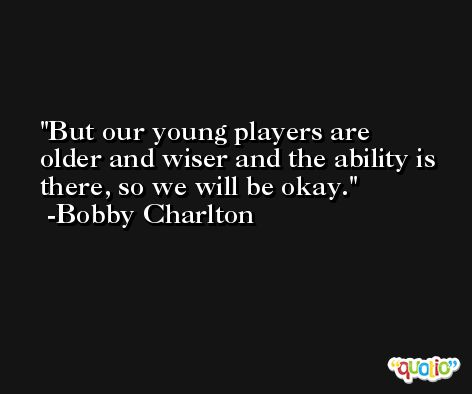 But our young players are older and wiser and the ability is there, so we will be okay. -Bobby Charlton