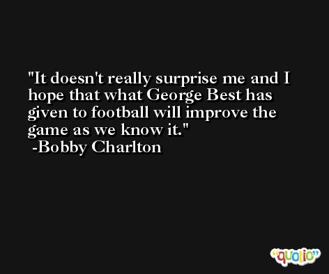 It doesn't really surprise me and I hope that what George Best has given to football will improve the game as we know it. -Bobby Charlton