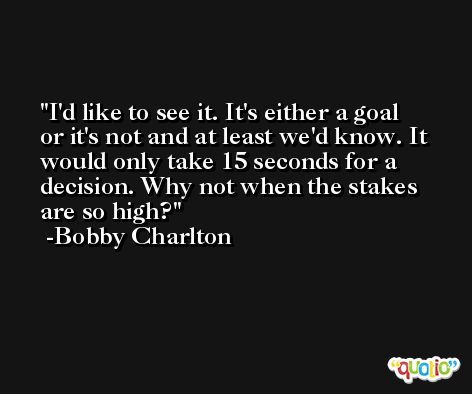 I'd like to see it. It's either a goal or it's not and at least we'd know. It would only take 15 seconds for a decision. Why not when the stakes are so high? -Bobby Charlton