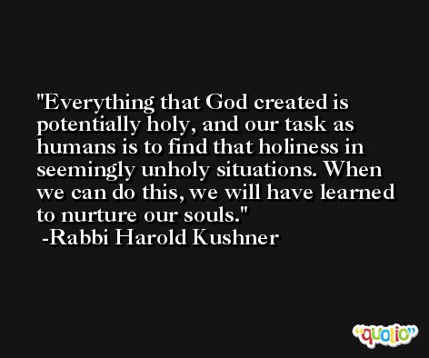 Everything that God created is potentially holy, and our task as humans is to find that holiness in seemingly unholy situations. When we can do this, we will have learned to nurture our souls. -Rabbi Harold Kushner