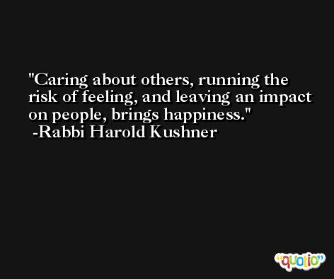 Caring about others, running the risk of feeling, and leaving an impact on people, brings happiness. -Rabbi Harold Kushner