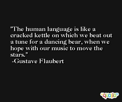 The human language is like a cracked kettle on which we beat out a tune for a dancing bear, when we hope with our music to move the stars. -Gustave Flaubert