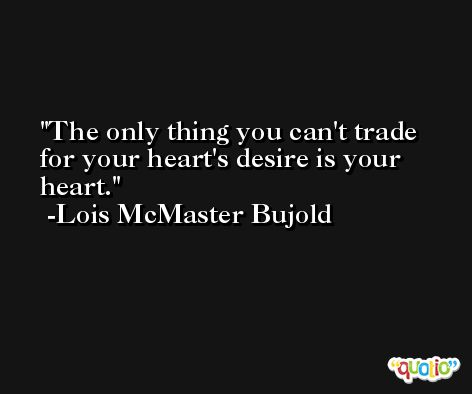 The only thing you can't trade for your heart's desire is your heart. -Lois McMaster Bujold