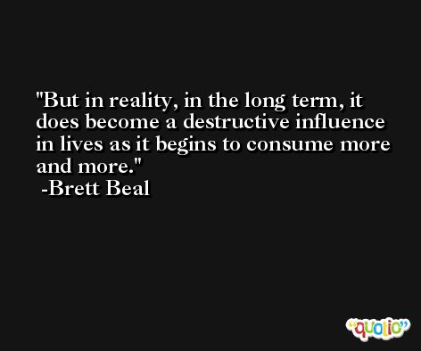 But in reality, in the long term, it does become a destructive influence in lives as it begins to consume more and more. -Brett Beal