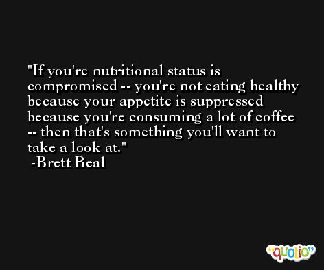 If you're nutritional status is compromised -- you're not eating healthy because your appetite is suppressed because you're consuming a lot of coffee -- then that's something you'll want to take a look at. -Brett Beal