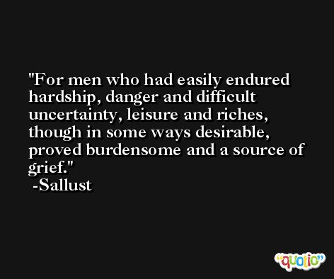 For men who had easily endured hardship, danger and difficult uncertainty, leisure and riches, though in some ways desirable, proved burdensome and a source of grief. -Sallust