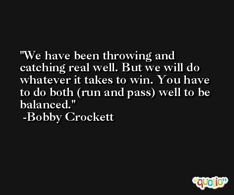 We have been throwing and catching real well. But we will do whatever it takes to win. You have to do both (run and pass) well to be balanced. -Bobby Crockett