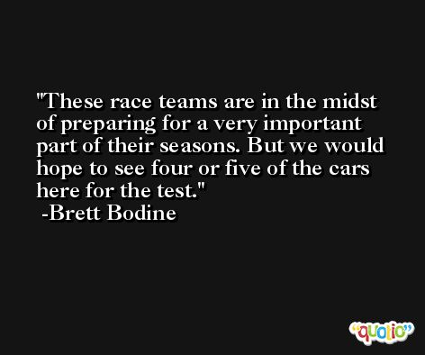 These race teams are in the midst of preparing for a very important part of their seasons. But we would hope to see four or five of the cars here for the test. -Brett Bodine