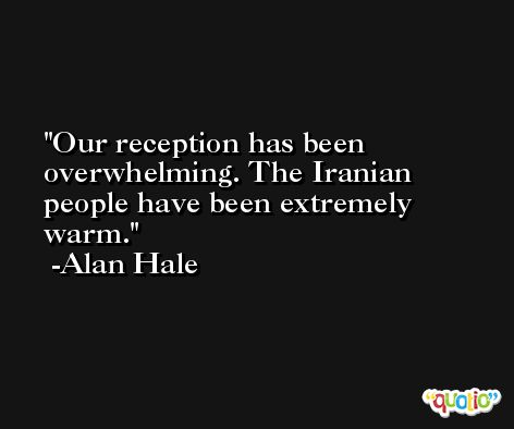 Our reception has been overwhelming. The Iranian people have been extremely warm. -Alan Hale