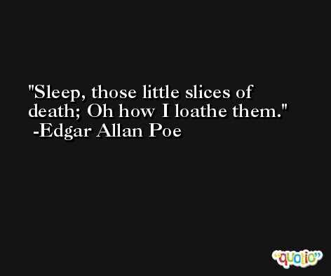 Sleep, those little slices of death; Oh how I loathe them. -Edgar Allan Poe
