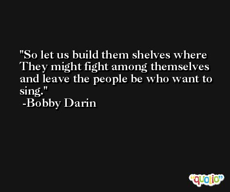 So let us build them shelves where They might fight among themselves and leave the people be who want to sing. -Bobby Darin