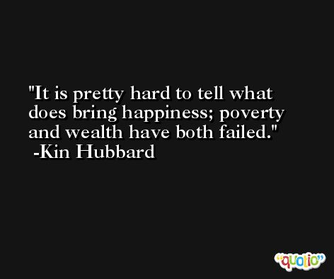 It is pretty hard to tell what does bring happiness; poverty and wealth have both failed. -Kin Hubbard