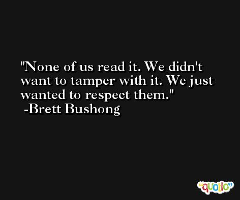 None of us read it. We didn't want to tamper with it. We just wanted to respect them. -Brett Bushong