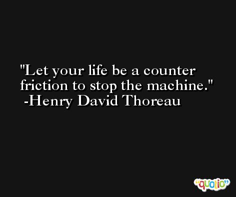 Let your life be a counter friction to stop the machine. -Henry David Thoreau