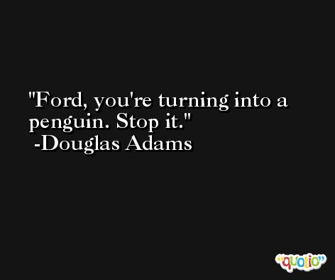 Ford, you're turning into a penguin. Stop it. -Douglas Adams