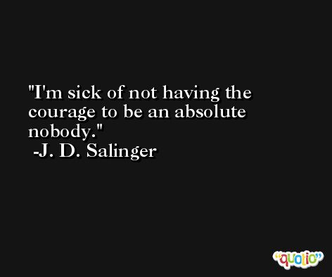 I'm sick of not having the courage to be an absolute nobody. -J. D. Salinger