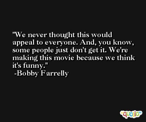 We never thought this would appeal to everyone. And, you know, some people just don't get it. We're making this movie because we think it's funny. -Bobby Farrelly