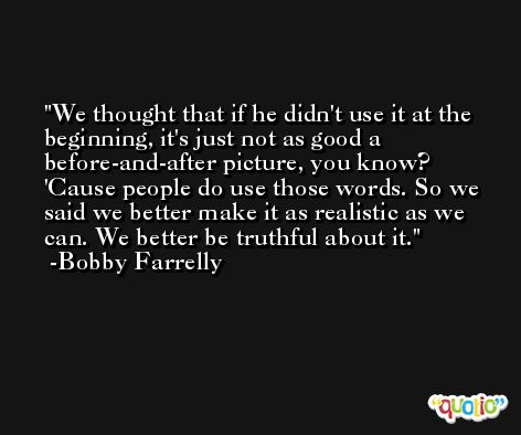 We thought that if he didn't use it at the beginning, it's just not as good a before-and-after picture, you know? 'Cause people do use those words. So we said we better make it as realistic as we can. We better be truthful about it. -Bobby Farrelly