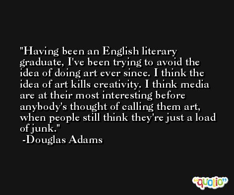 Having been an English literary graduate, I've been trying to avoid the idea of doing art ever since. I think the idea of art kills creativity. I think media are at their most interesting before anybody's thought of calling them art, when people still think they're just a load of junk. -Douglas Adams