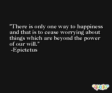 There is only one way to happiness and that is to cease worrying about things which are beyond the power of our will. -Epictetus
