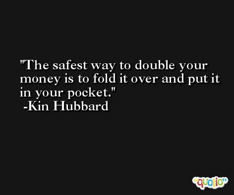 The safest way to double your money is to fold it over and put it in your pocket. -Kin Hubbard